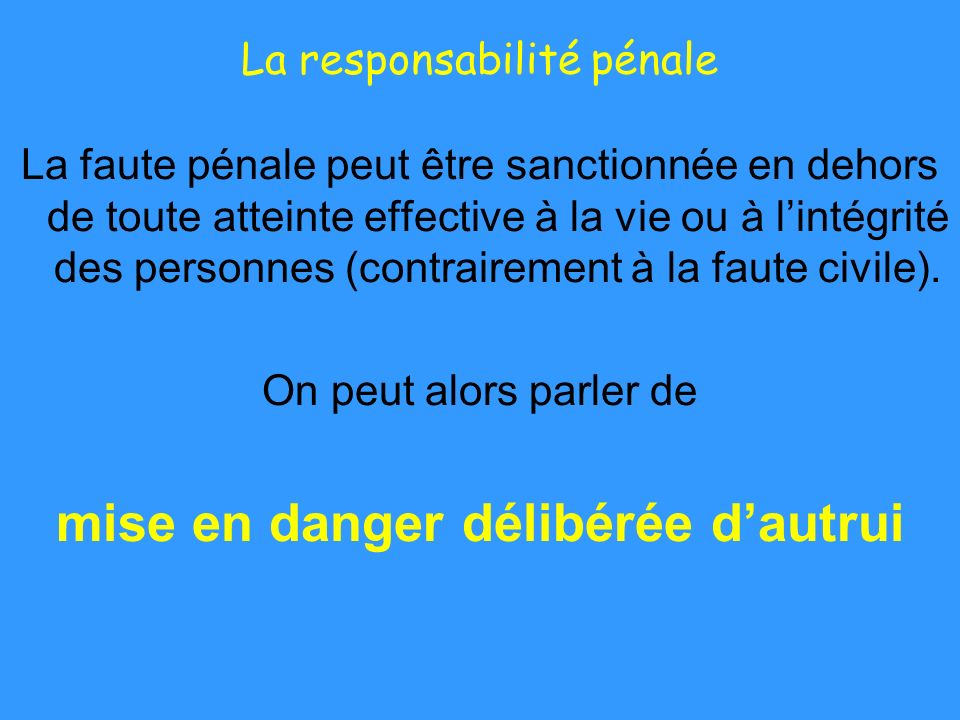 La responsabilité pénale La faute pénale peut être sanctionnée en dehors de toute atteinte effective à la vie ou à lintégrité des personnes (contraire