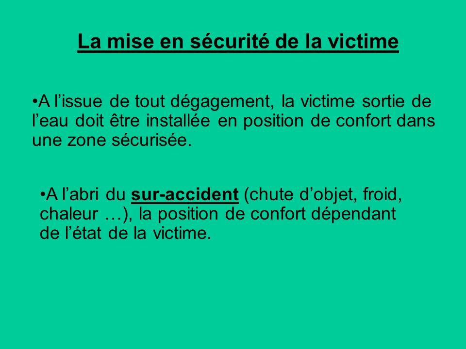 La mise en sécurité de la victime A lissue de tout dégagement, la victime sortie de leau doit être installée en position de confort dans une zone sécurisée.