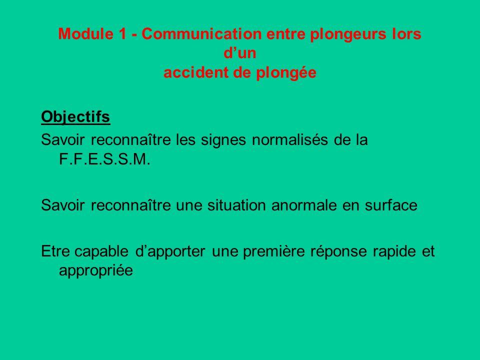Module 1 - Communication entre plongeurs lors dun accident de plongée Objectifs Savoir reconnaître les signes normalisés de la F.F.E.S.S.M.