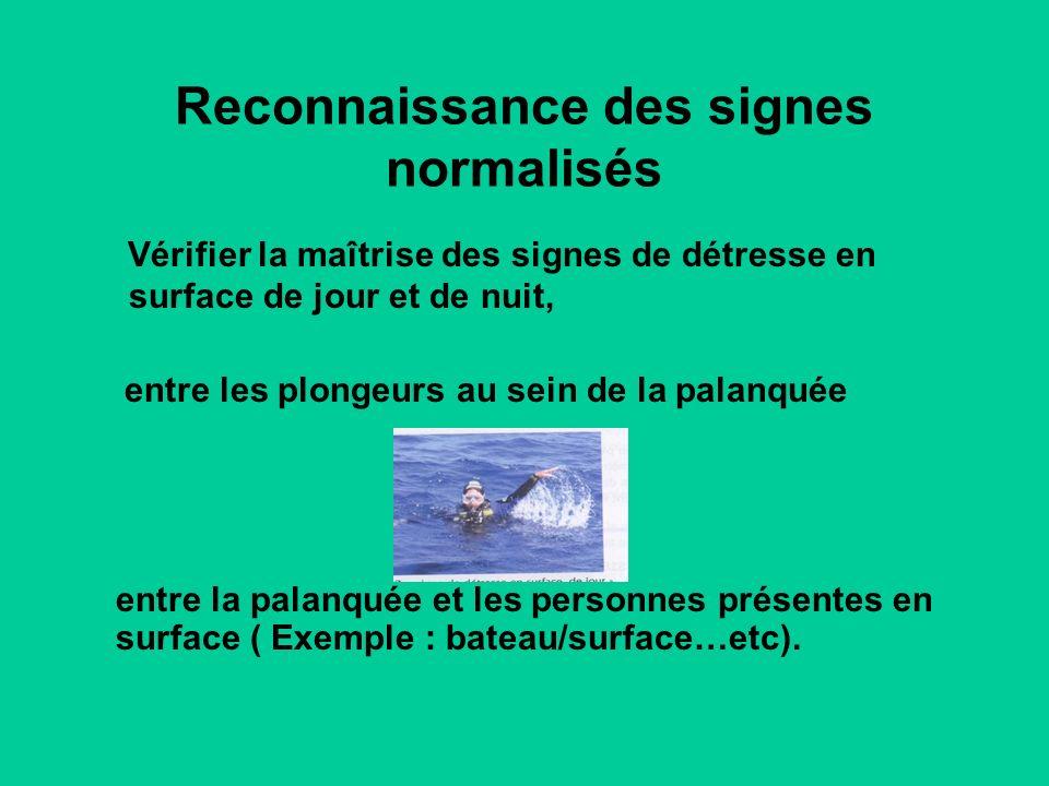Reconnaissance des signes normalisés Vérifier la maîtrise des signes de détresse en surface de jour et de nuit, entre les plongeurs au sein de la palanquée entre la palanquée et les personnes présentes en surface ( Exemple : bateau/surface…etc).