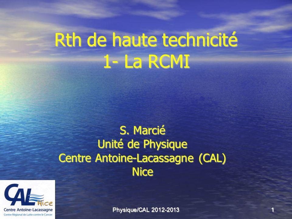 Physique/CAL 2012-20131 Rth de haute technicité 1- La RCMI S. Marcié Unité de Physique Centre Antoine-Lacassagne (CAL) Nice