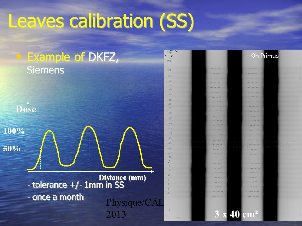 Physique/CAL 2012- 201341 3 x 40 cm² Dose Distance (mm) 100% 50% Example of DKFZ, Siemens Example of DKFZ, Siemens - tolerance +/- 1mm in SS - once a