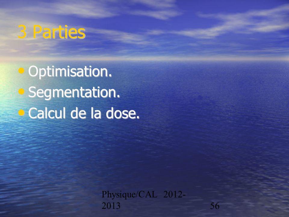 Physique/CAL 2012- 201356 3 Parties Optimisation. Optimisation. Segmentation. Segmentation. Calcul de la dose. Calcul de la dose.