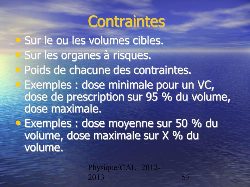 Physique/CAL 2012- 201357 Contraintes Sur le ou les volumes cibles. Sur le ou les volumes cibles. Sur les organes à risques. Sur les organes à risques