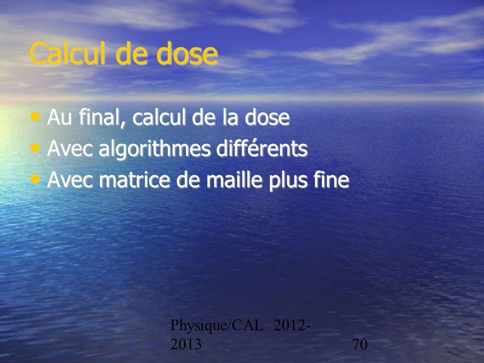 Physique/CAL 2012- 201370 Calcul de dose Au final, calcul de la dose Au final, calcul de la dose Avec algorithmes différents Avec algorithmes différen