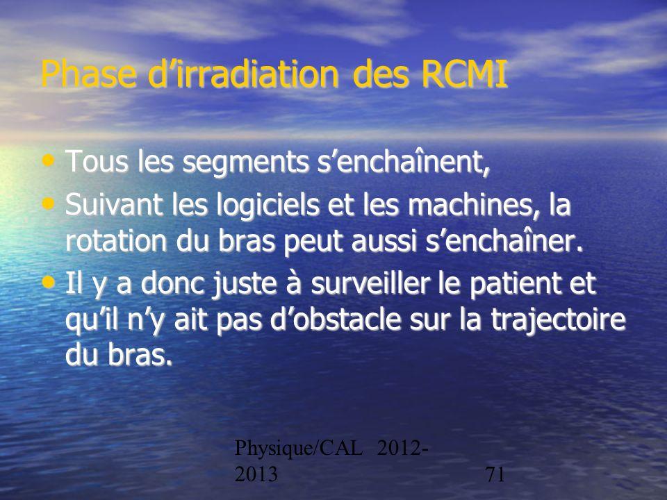 Physique/CAL 2012- 201371 Phase dirradiation des RCMI Tous les segments senchaînent, Tous les segments senchaînent, Suivant les logiciels et les machi