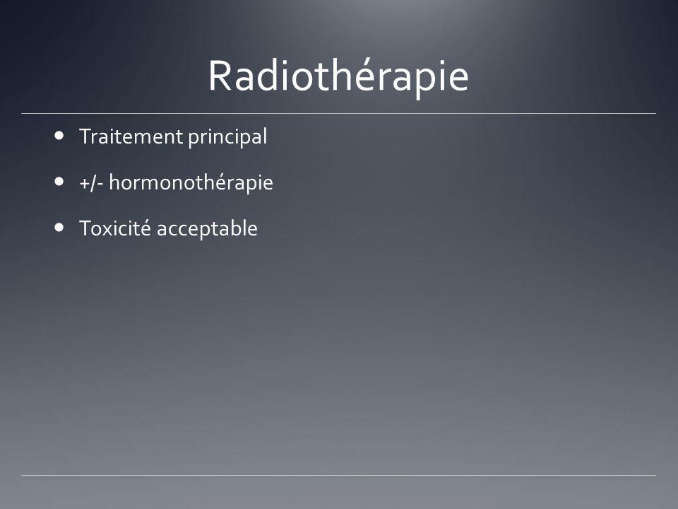 Radiothérapie Traitement principal +/- hormonothérapie Toxicité acceptable