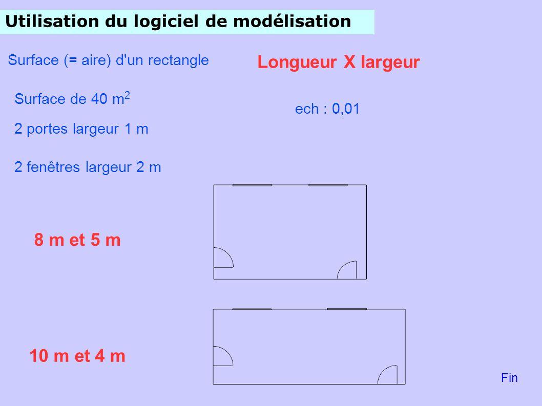 Utilisation du logiciel de modélisation Surface (= aire) d un rectangle Surface de 40 m 2 Longueur X largeur 8 m et 5 m 10 m et 4 m ech : 0,01 2 portes largeur 1 m 2 fenêtres largeur 2 m Fin