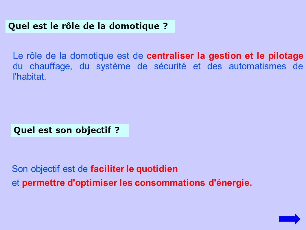 Quel est le rôle de la domotique ? Le rôle de la domotique est de centraliser la gestion et le pilotage du chauffage, du système de sécurité et des au
