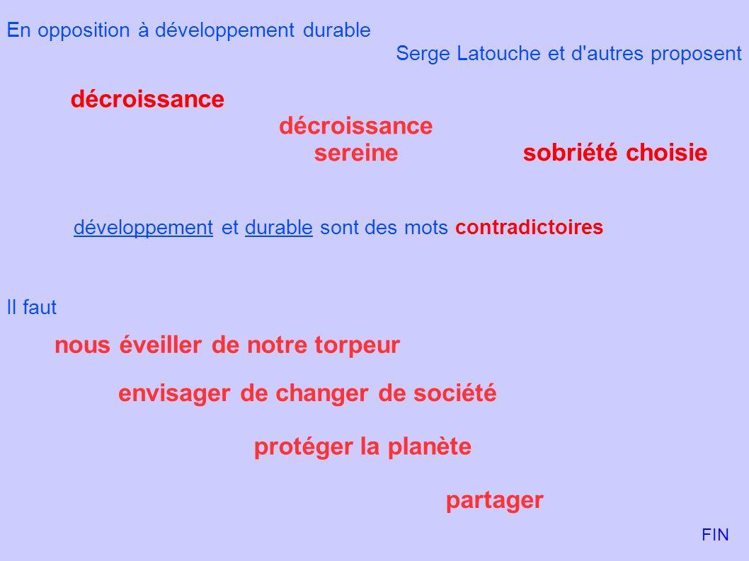 En opposition à développement durable Serge Latouche et d'autres proposent sobriété choisie décroissance décroissance sereine développement et durable