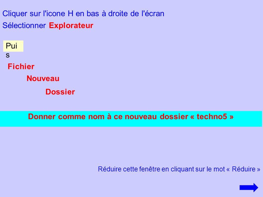 Cliquer sur l'icone H en bas à droite de l'écran Sélectionner Explorateur Donner comme nom à ce nouveau dossier « techno5 » Pui s Fichier Nouveau Doss