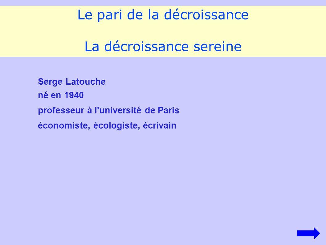 Le pari de la décroissance La décroissance sereine Serge Latouche né en 1940 professeur à l université de Paris économiste, écologiste, écrivain