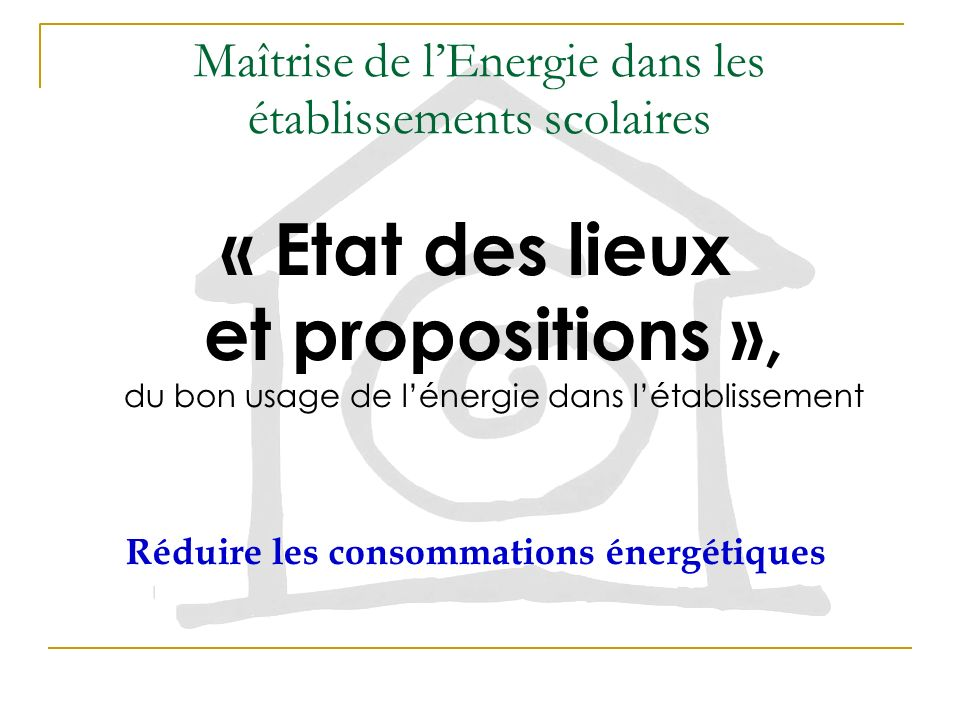 Maîtrise de lEnergie dans les établissements scolaires « Etat des lieux et propositions », du bon usage de lénergie dans létablissement Réduire les consommations énergétiques