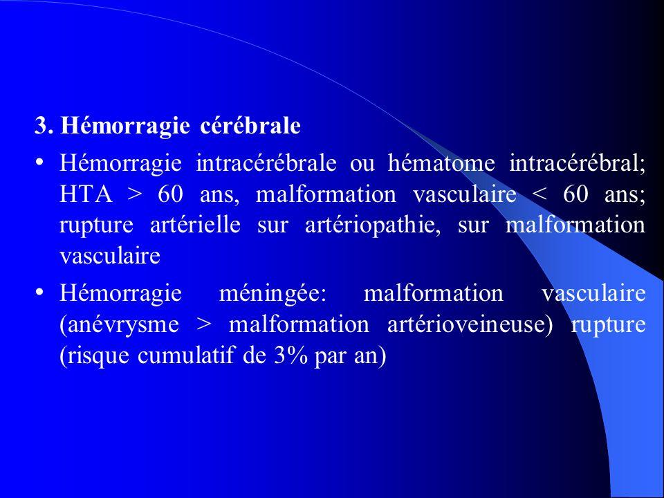 3. Hémorragie cérébrale Hémorragie intracérébrale ou hématome intracérébral; HTA > 60 ans, malformation vasculaire < 60 ans; rupture artérielle sur ar