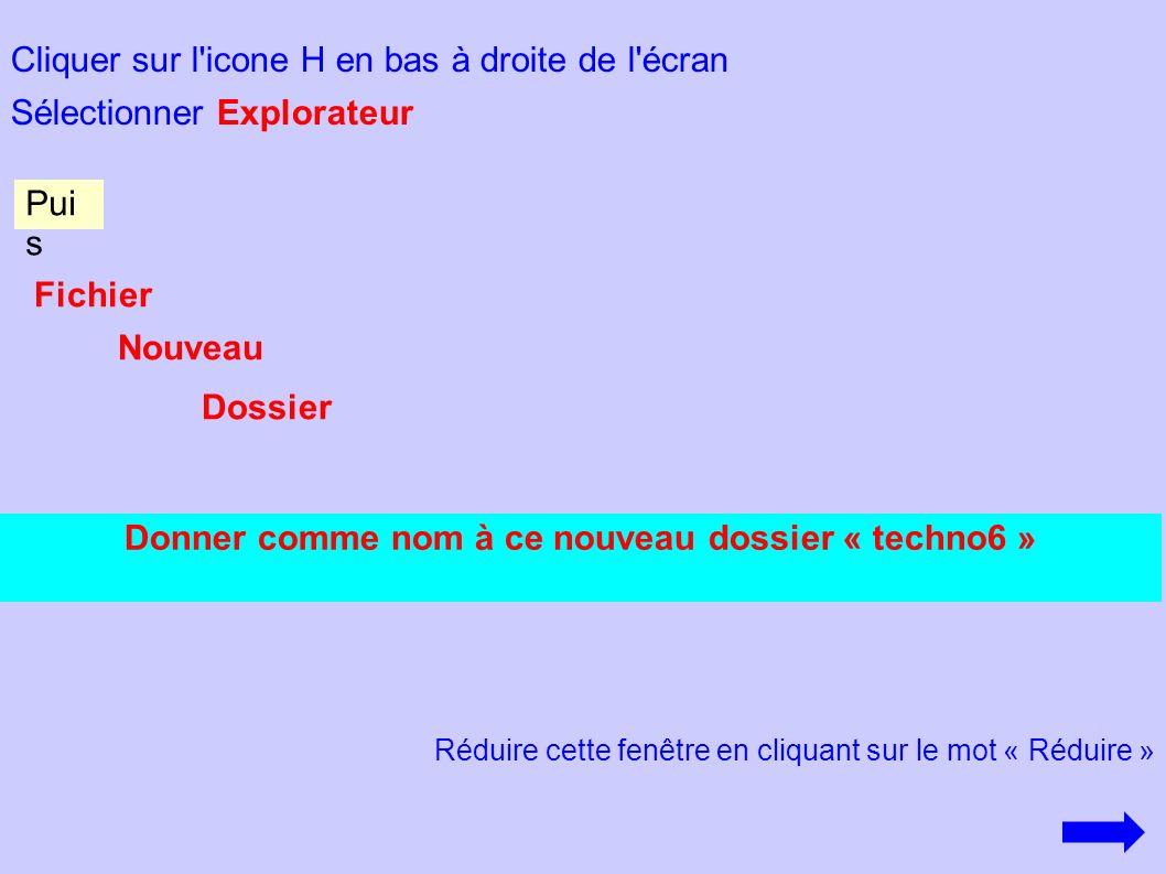 Cliquer sur l'icone H en bas à droite de l'écran Sélectionner Explorateur Donner comme nom à ce nouveau dossier « techno6 » Pui s Fichier Nouveau Doss