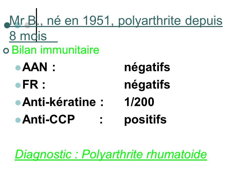Mr B., né en 1951, polyarthrite depuis 8 mois Bilan immunitaire AAN : négatifs FR : négatifs Anti-kératine :1/200 Anti-CCP :positifs Diagnostic : Poly