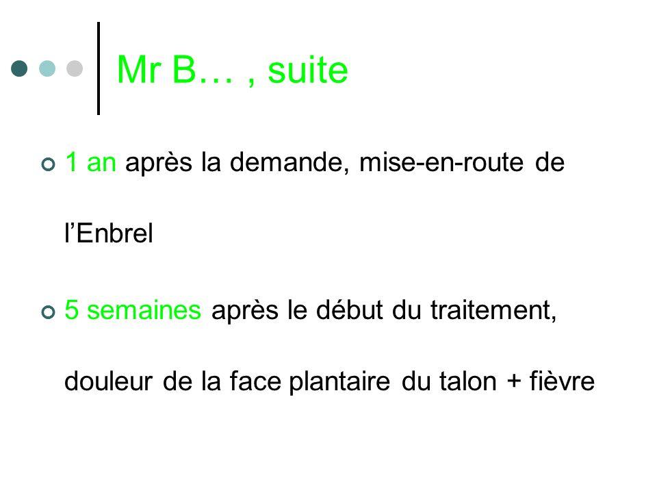 Mr B…, suite 1 an après la demande, mise-en-route de lEnbrel 5 semaines après le début du traitement, douleur de la face plantaire du talon + fièvre