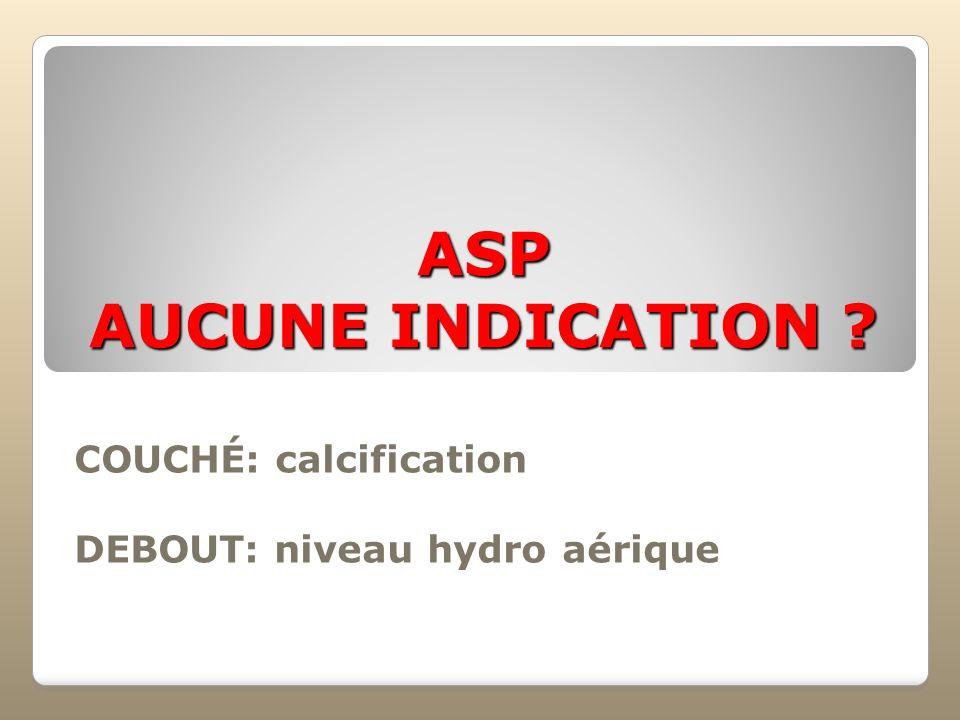 ASP AUCUNE INDICATION ? COUCHÉ: calcification DEBOUT: niveau hydro aérique