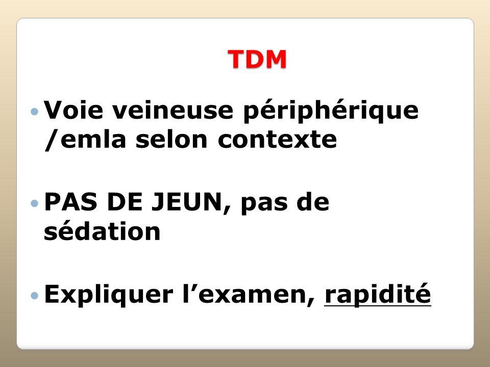 TDM Voie veineuse périphérique /emla selon contexte PAS DE JEUN, pas de sédation Expliquer lexamen, rapidité