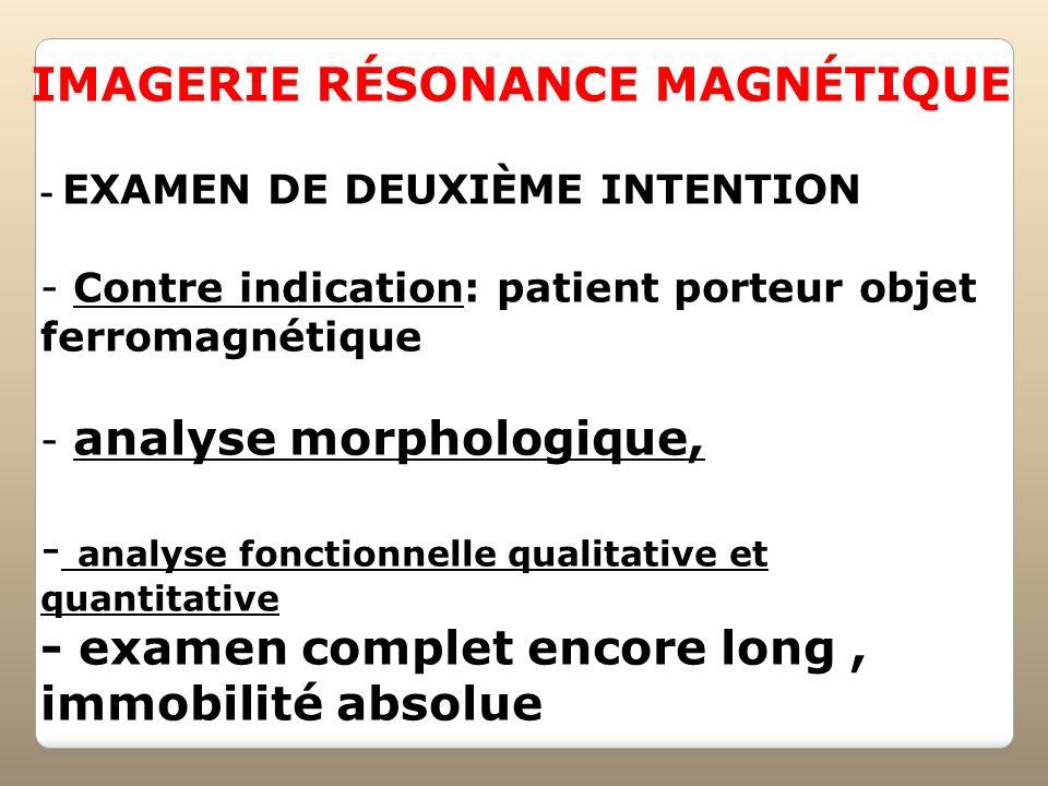 - EXAMEN DE DEUXIÈME INTENTION - Contre indication: patient porteur objet ferromagnétique - analyse morphologique, - analyse fonctionnelle qualitative