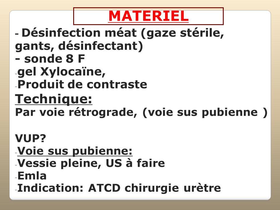 MATERIEL - Désinfection méat (gaze stérile, gants, désinfectant) - sonde 8 F - gel Xylocaïne, - Produit de contraste Technique: Par voie rétrograde, (