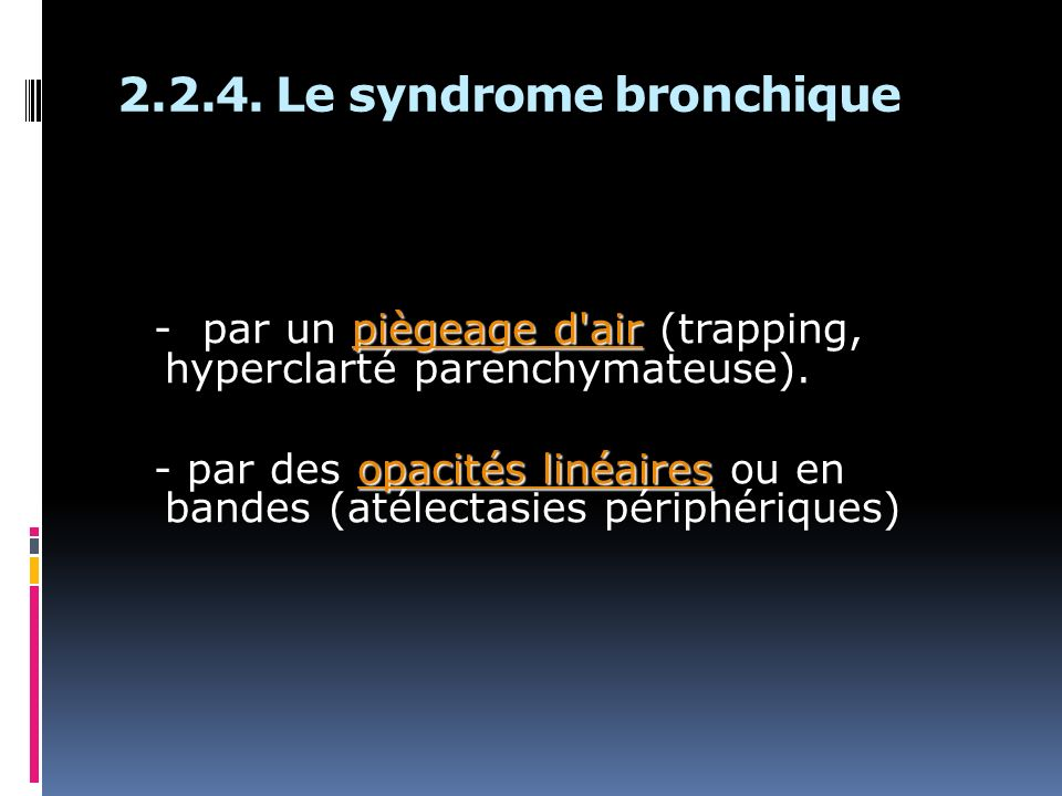2.2.4. Le syndrome bronchique piègeage d'air - par un piègeage d'air (trapping, hyperclarté parenchymateuse). opacités linéaires - par des opacités li