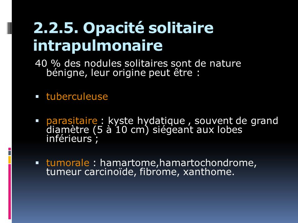 2.2.5. Opacité solitaire intrapulmonaire 40 % des nodules solitaires sont de nature bénigne, leur origine peut être : tuberculeuse parasitaire : kyste