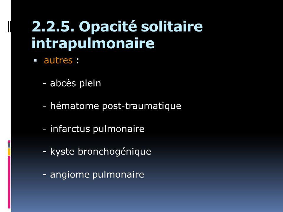 2.2.5. Opacité solitaire intrapulmonaire autres : - abcès plein - hématome post-traumatique - infarctus pulmonaire - kyste bronchogénique - angiome pu