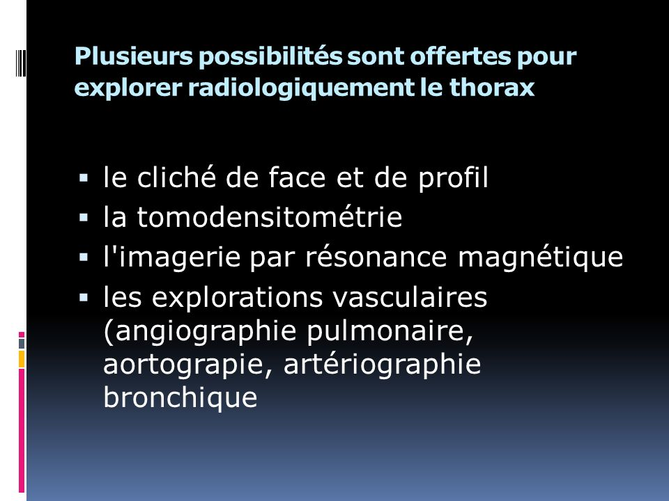 Plusieurs possibilités sont offertes pour explorer radiologiquement le thorax le cliché de face et de profil la tomodensitométrie l imagerie par résonance magnétique les explorations vasculaires (angiographie pulmonaire, aortograpie, artériographie bronchique