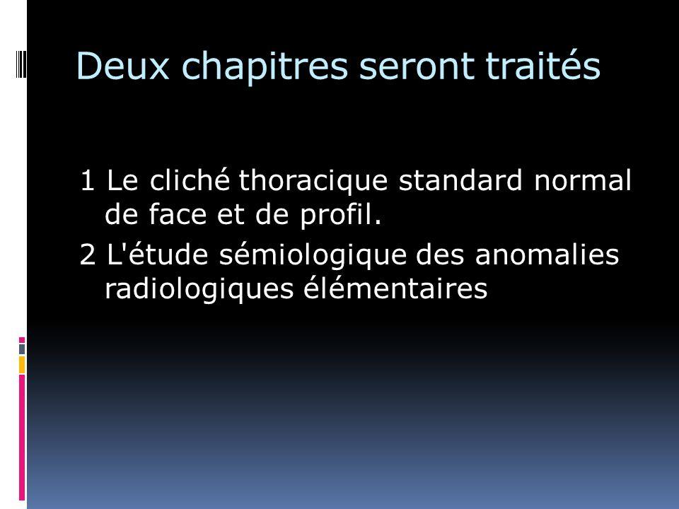 Deux chapitres seront traités 1 Le cliché thoracique standard normal de face et de profil. 2 L'étude sémiologique des anomalies radiologiques élémenta