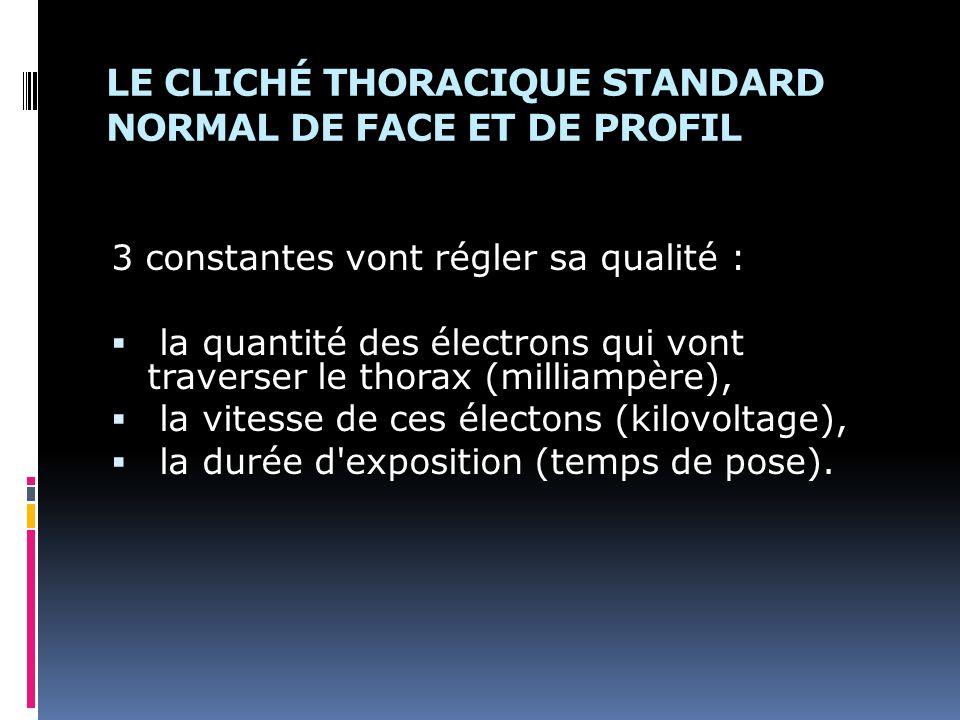 LE CLICHÉ THORACIQUE STANDARD NORMAL DE FACE ET DE PROFIL 3 constantes vont régler sa qualité : la quantité des électrons qui vont traverser le thorax (milliampère), la vitesse de ces électons (kilovoltage), la durée d exposition (temps de pose).