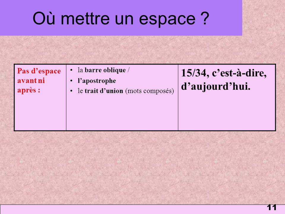 11 Où mettre un espace ? Pas despace avant ni après : la barre oblique / lapostrophe le trait dunion (mots composés) 15/34, cest-à-dire, daujourdhui.