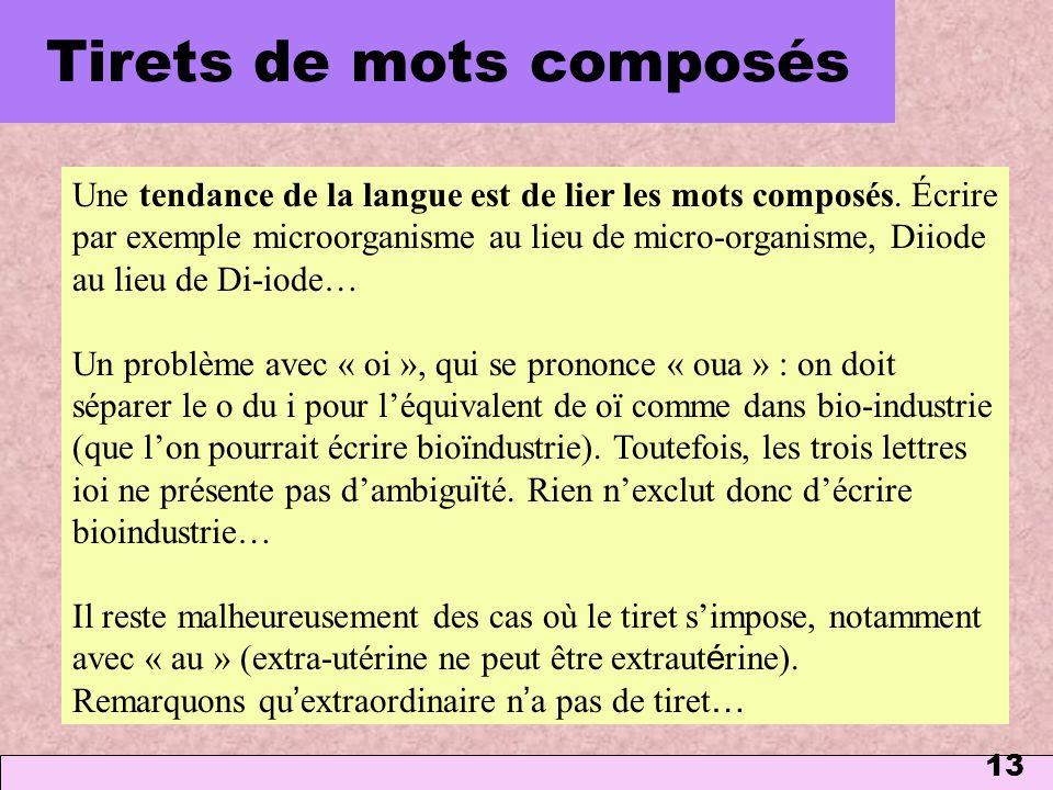 13 Tirets de mots composés Une tendance de la langue est de lier les mots composés. Écrire par exemple microorganisme au lieu de micro-organisme, Diio