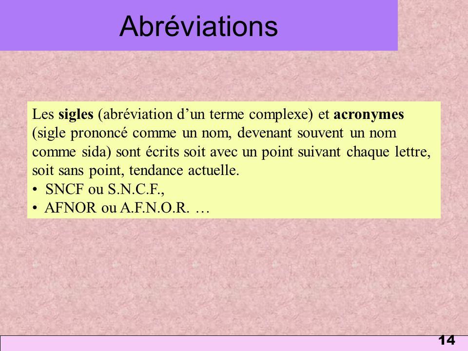 14 Abréviations Les sigles (abréviation dun terme complexe) et acronymes (sigle prononcé comme un nom, devenant souvent un nom comme sida) sont écrits