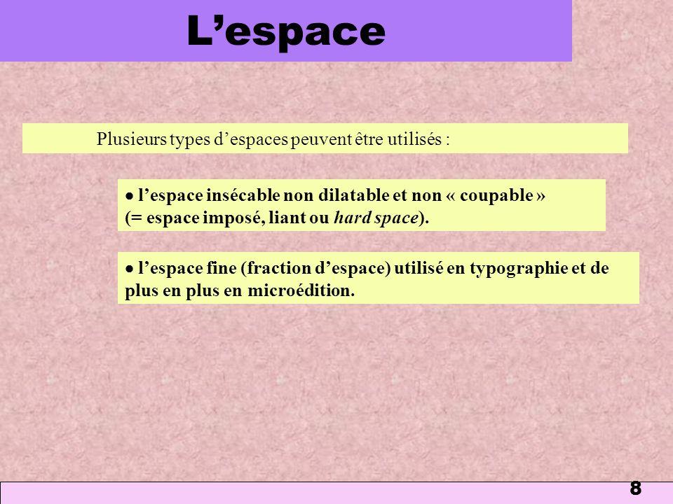 8 Lespace Plusieurs types despaces peuvent être utilisés : lespace insécable non dilatable et non « coupable » (= espace imposé, liant ou hard space).