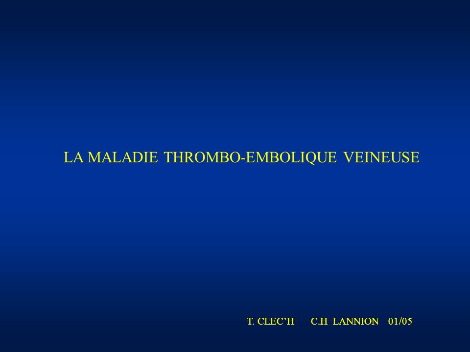 LA MALADIE THROMBO-EMBOLIQUE VEINEUSE T. CLECH C.H LANNION 01/05