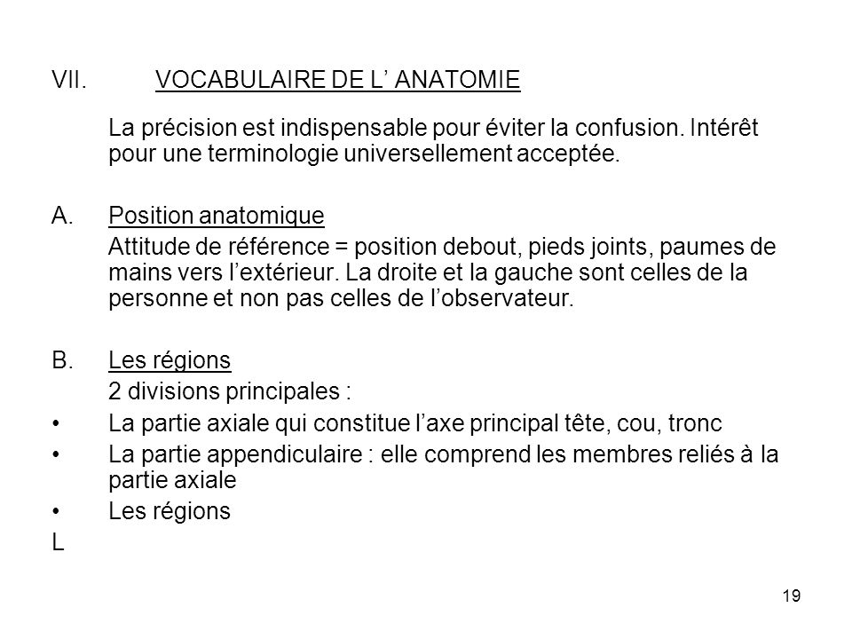 19 VII.VOCABULAIRE DE L ANATOMIE La précision est indispensable pour éviter la confusion.
