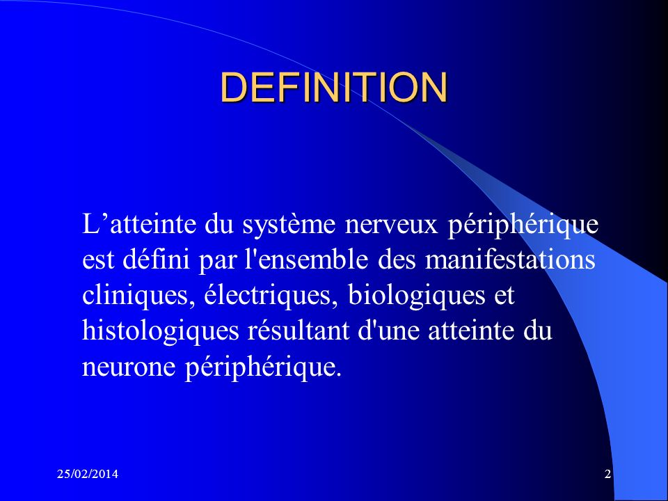 25/02/20142 DEFINITION Latteinte du système nerveux périphérique est défini par l ensemble des manifestations cliniques, électriques, biologiques et histologiques résultant d une atteinte du neurone périphérique.