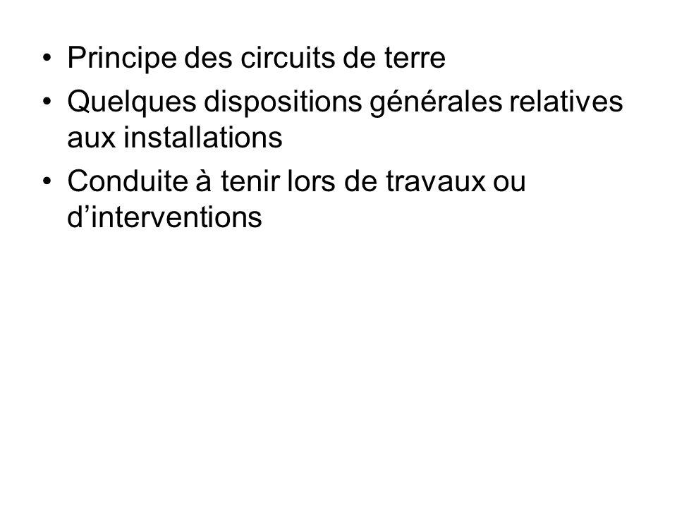 Principe des circuits de terre Quelques dispositions générales relatives aux installations Conduite à tenir lors de travaux ou dinterventions