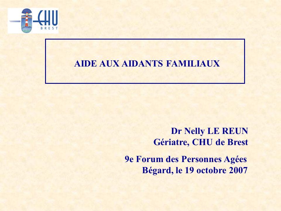 AIDE AUX AIDANTS FAMILIAUX Dr Nelly LE REUN Gériatre, CHU de Brest 9e Forum des Personnes Agées Bégard, le 19 octobre 2007