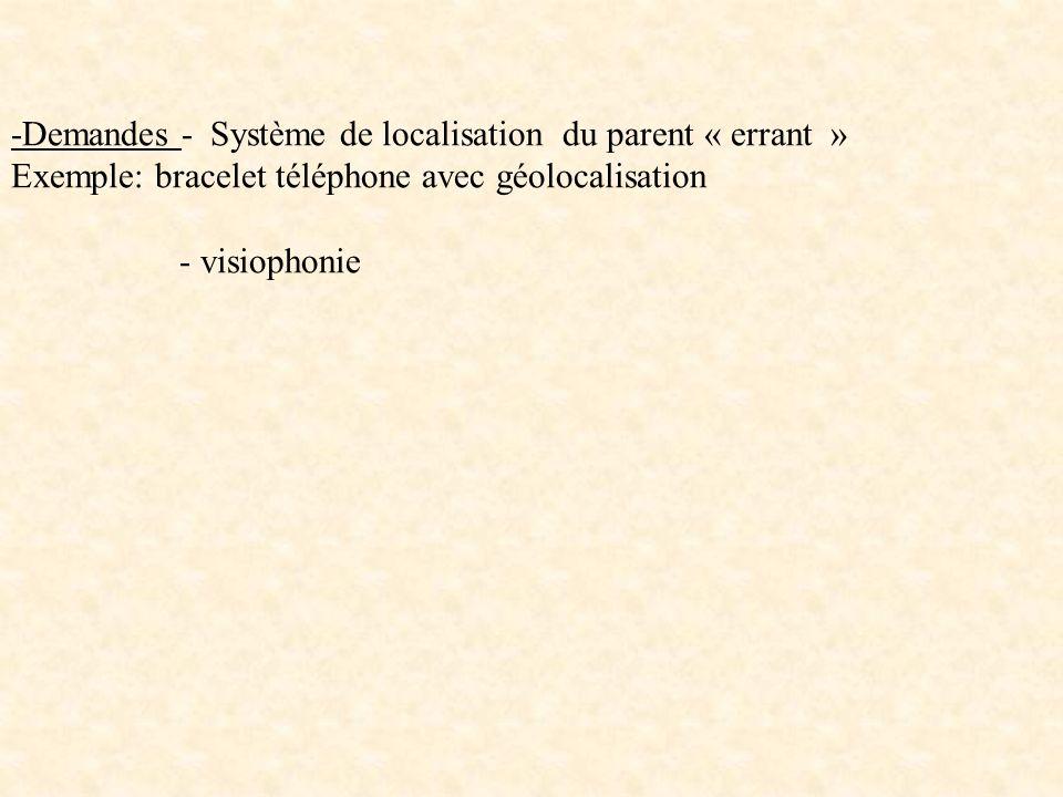 -Demandes - Système de localisation du parent « errant » Exemple: bracelet téléphone avec géolocalisation - visiophonie