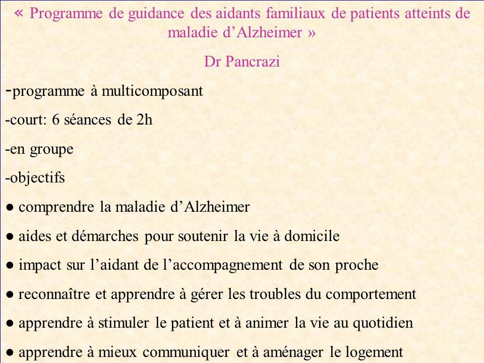 « Programme de guidance des aidants familiaux de patients atteints de maladie dAlzheimer » Dr Pancrazi - programme à multicomposant -court: 6 séances