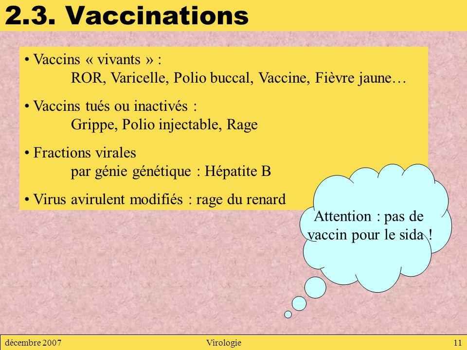 décembre 2007Virologie11 2.3. Vaccinations Vaccins « vivants » : ROR, Varicelle, Polio buccal, Vaccine, Fièvre jaune… Vaccins tués ou inactivés : Grip