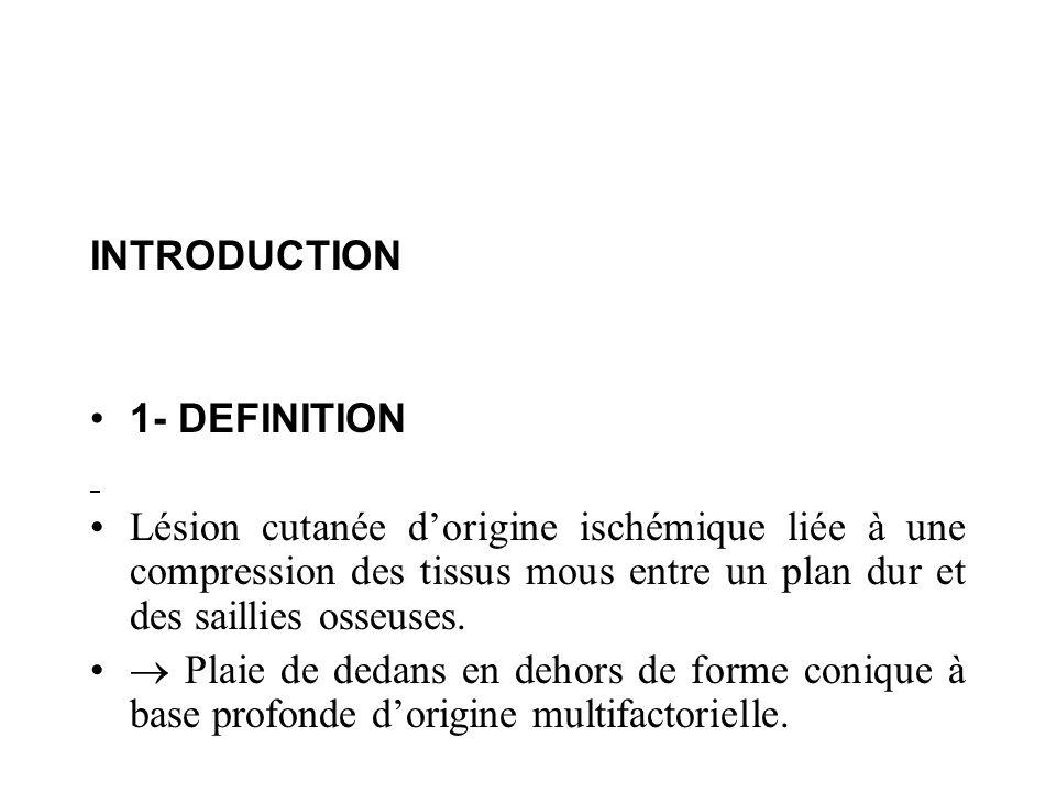 INTRODUCTION 1- DEFINITION Lésion cutanée dorigine ischémique liée à une compression des tissus mous entre un plan dur et des saillies osseuses. Plaie