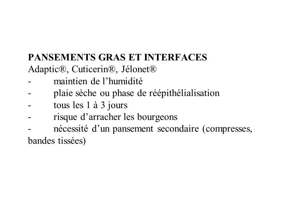 PANSEMENTS GRAS ET INTERFACES Adaptic®, Cuticerin®, Jélonet® - maintien de lhumidité - plaie sèche ou phase de réépithélialisation - tous les 1 à 3 jo