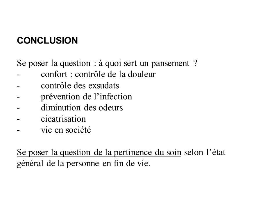 CONCLUSION Se poser la question : à quoi sert un pansement ? - confort : contrôle de la douleur - contrôle des exsudats - prévention de linfection - d
