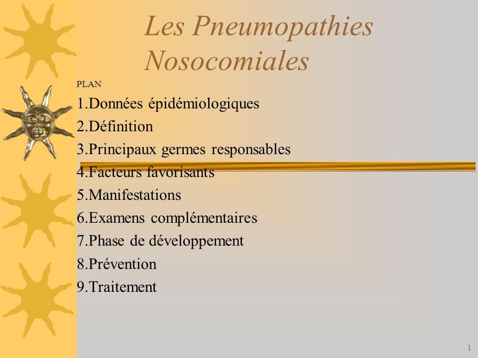1 Les Pneumopathies Nosocomiales PLAN 1.Données épidémiologiques 2.Définition 3.Principaux germes responsables 4.Facteurs favorisants 5.Manifestations