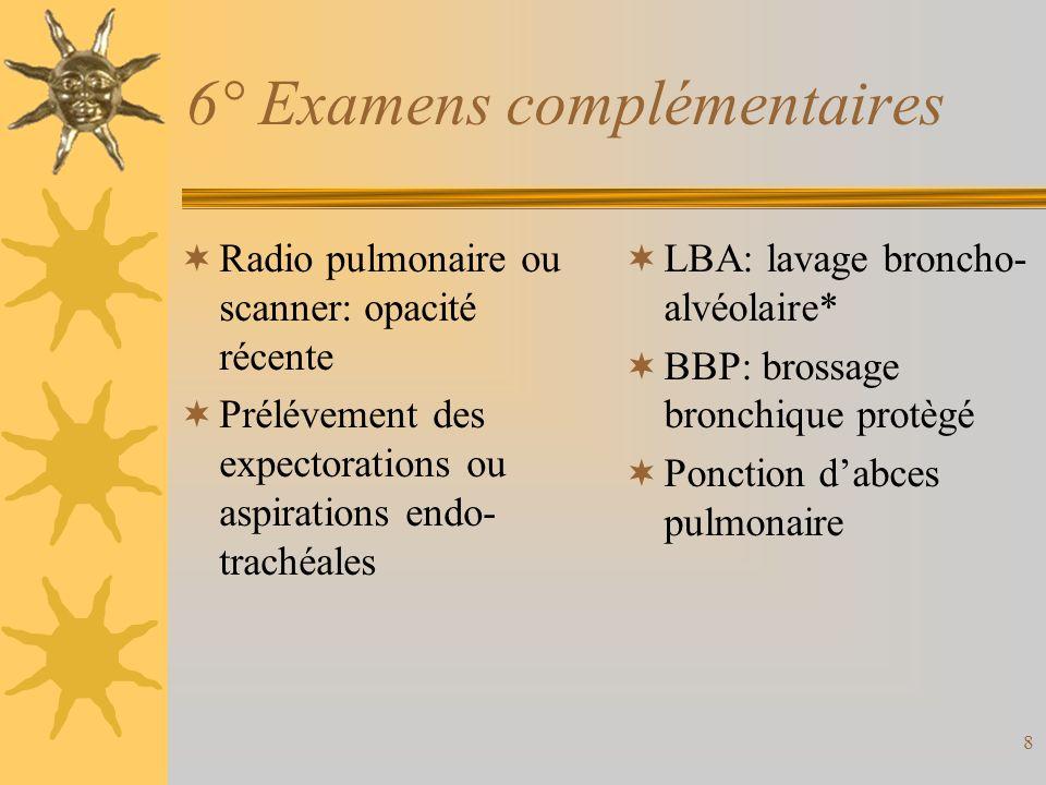 8 6° Examens complémentaires Radio pulmonaire ou scanner: opacité récente Prélévement des expectorations ou aspirations endo- trachéales LBA: lavage b