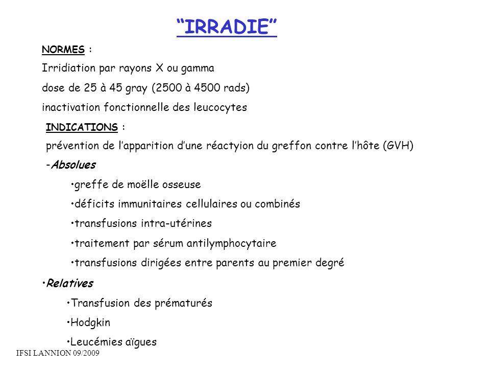 IRRADIE NORMES : Irridiation par rayons X ou gamma dose de 25 à 45 gray (2500 à 4500 rads) inactivation fonctionnelle des leucocytes Relatives Transfu