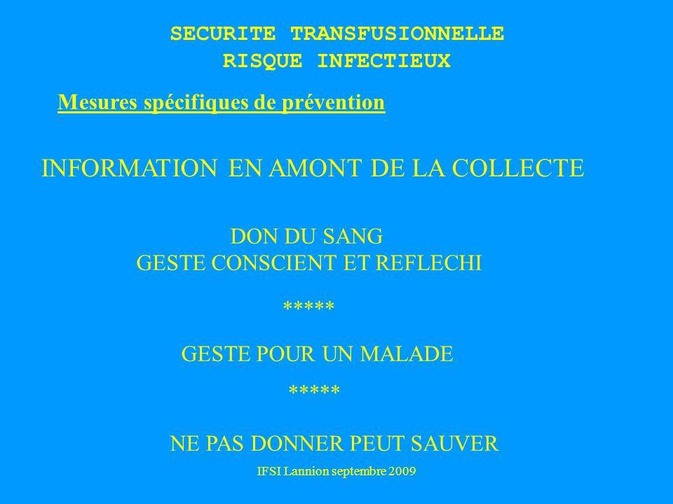 IFSI Lannion septembre 2009 Mesures spécifiques de prévention INFORMATION EN AMONT DE LA COLLECTE DON DU SANG GESTE CONSCIENT ET REFLECHI GESTE POUR UN MALADE NE PAS DONNER PEUT SAUVER ***** SECURITE TRANSFUSIONNELLE RISQUE INFECTIEUX